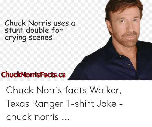 Walker Texas: Chuck Norris uses a  stunt double for  crying scenes  ChuckNorisFacts.ca Chuck Norris facts Walker, Texas Ranger T-shirt Joke - chuck norris ...