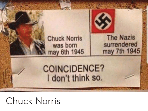 Chuck Norris, Coincidence, and Chuck: Chuck Norris  was born  may 6th 1945  The Nazis  surrendered  may 7th 1945  COINCIDENCE?  I don't think so. Chuck Norris