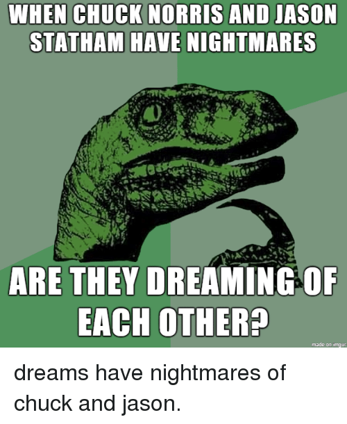 Chuck Norris, Jason Statham, and Dreams: CHUCK NORRIS  WHEN AND JASON  STATHAM HAVE NIGHTMARES  ARE THEY DREAMING OF  EACH OTHER?  made on imqur dreams have nightmares of chuck and jason.