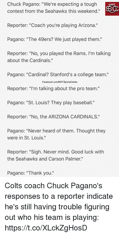 "Hearded: Chuck Pagano: ""We're expecting a tough  contest from the Seahawks this weekend.""  Reporter: ""Coach you're playing Arizona.""  Pagano: ""The 49ers? We just played them.'""  Reporter: ""No, you played the Rams. I'm talking  about the Cardinals.""  Pagano: ""Cardinal? Stanford's a college team.""  Facebook.com/NOTSportsCenter  Reporter: ""I'm talking about the pro team.""  Pagano: ""St. Louis? They play baseball.""  Reporter: ""No, the ARIZONA CARDINALS.""  Pagano: ""Never heard of them. Thought they  were in St. Louis.""  Reporter: ""Sigh. Never mind. Good luck with  the Seahawks and Carson Palmer.""  Pagano: ""Thank you."" Colts coach Chuck Pagano's responses to a reporter indicate he's still having trouble figuring out who his team is playing: https://t.co/XLckZgHosD"