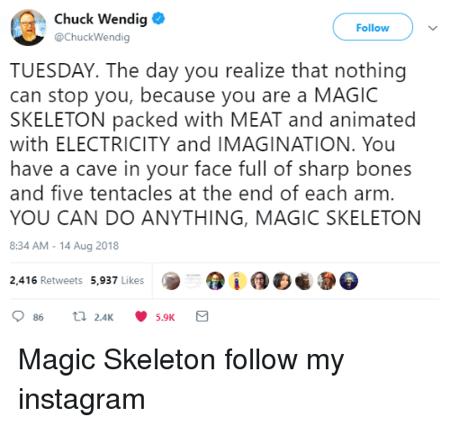 Bones, Instagram, and Http: Chuck Wendig  @ChuckWendig  Follow  TUESDAY. The day you realize that nothing  can stop you, because you are a MAGIC  SKELETON packed with MEAT and animated  with ELECTRICITY and IMAGINATION. You  have a cave in your face full of sharp bones  and five tentacles at the end of each arm  YOU CAN DO ANYTHING, MAGIC SKELETON  8:34 AM-14 Aug 2018  2,416 Retweets 5,937 Likes  5.9K Magic Skeleton  follow my instagram