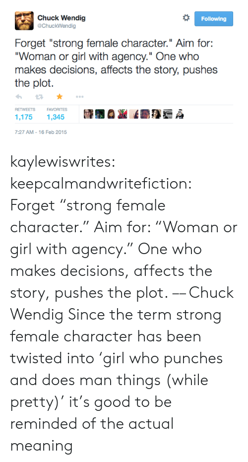 "Target, Tumblr, and Twitter: Chuck Wendig  @ChuckWendig  Following  Forget ""strong female character."" Aim for:  ""Woman or girl with agency."" One who  makes decisions, affects the story, pushes  the plot  FAVORITES  RETWEETS  1,175  1,345  7:27 AM 16 Feb 2015 kaylewiswrites:  keepcalmandwritefiction: Forget ""strong female character."" Aim for: ""Woman or girl with agency."" One who makes decisions, affects the story, pushes the plot. –– Chuck Wendig  Since the term strong female character has been twisted into 'girl who punches and does man things (while pretty)' it's good to be reminded of the actual meaning"