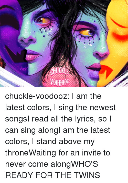 Target, Tumblr, and Twins: CHUCKLE chuckle-voodooz:    I am the latest colors, I sing the newest songsI read all the lyrics, so I can sing alongI am the latest colors, I stand above my throneWaiting for an invite to never come alongWHO'S READY FOR THE TWINS