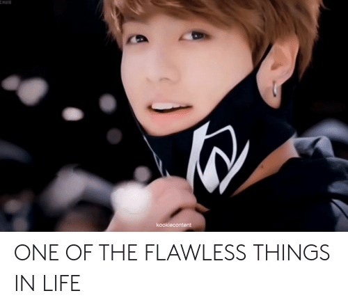 flawless: CHUIE  kookiecontent ONE OF THE FLAWLESS THINGS IN LIFE