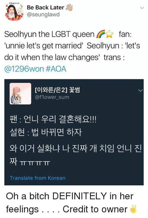 Unnie: chun  Be Back Later  @seunglawd  Seolhyun the LGBT queen fan:  'unnie let's get married' Seolhyun : 'let's  do it when the law changes' trans:  @1 296won #AOA  [이와타은2] 꽃썸  @flower sum  팬 : 언니 우리 결혼해요!!  설현 : 법 바뀌면하자  와이거 실화냐 나 진짜 개 치임 언니 진  ㅠㅠㅠㅠ  Translate from Korean Oh a bitch DEFINITELY in her feelings . . . . Credit to owner✌
