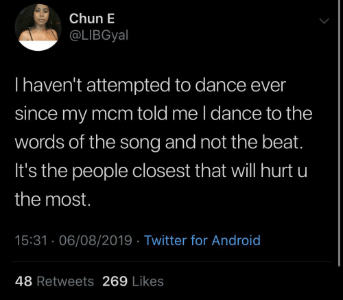 likes: Chun E  @LIBGyal  Thaven't attempted to dance ever  since my mcm told me l dance to the  words of the song and not the beat.  It's the people closest that will hurt u  the most.  15:31 · 06/08/2019 · Twitter for Android  48 Retweets 269 Likes