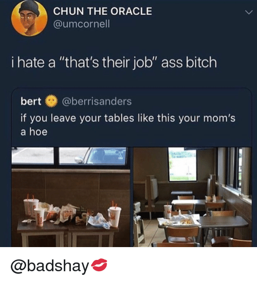 "Ass, Bitch, and Hoe: CHUN THE ORACLE  @umcornell  i hate a ""that's their job"" ass bitch  bert@berrisanders  if you leave your tables like this your mom's  a hoe @badshay💋"