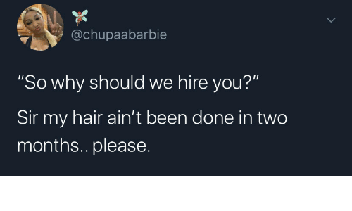 "hire: @chupaabarbie  ""So why should we hire you?""  Sir my hair ain't been done in two  months.. please"
