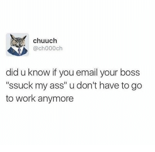 """Ass, Work, and Email: chuuch  @ch000ch  did u know if you email your boss  """"ssuck my ass"""" u don't have to go  to work anymore"""
