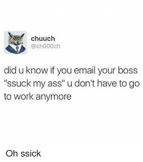 """Ass, Funny, and Work: chuuch  @ch000ch  did u know if you email your boss  """"ssuck my ass"""" u don't have to go  to work anymore Oh ssick"""