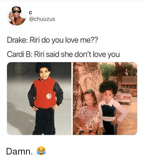 Drake, Love, and Hood: @chuuzus  Drake: Riri do you love me??  Cardi B: Riri said she don't love you Damn. 😂