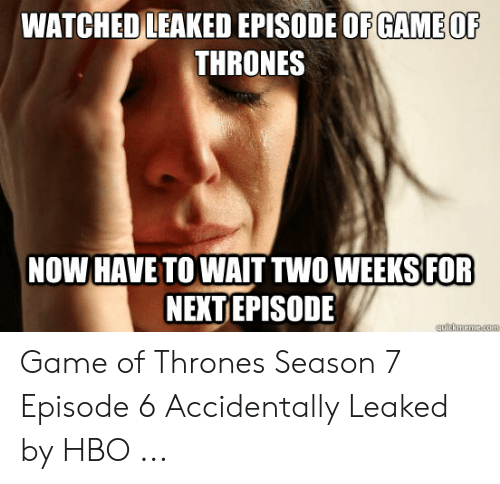 7 Episode 6: Ci  WATCHED LEAKED EPISODE OF GAMEOF  THRONES  NOW HAVE TOWAIT TWO WEEKS FOR  NENTEPISODE Game of Thrones Season 7 Episode 6 Accidentally Leaked by HBO ...