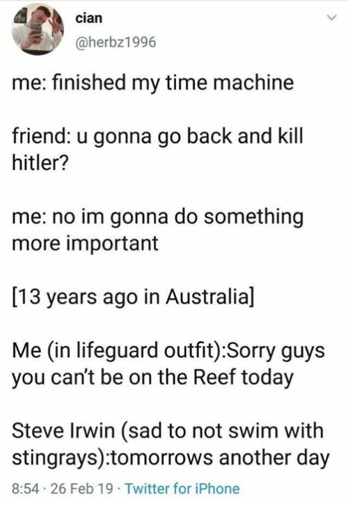 reef: cian  @herbz1996  me: finished my time machine  friend: u gonna go back and kill  hitler?  me: no im gonna do something  more important  [13 years ago in Australia]  Me (in lifeguard outfit) :Sorry guys  you can't be on the Reef today  Steve Irwin (sad to not swim with  stingrays):tomorrows another day  8:54 26 Feb 19 Twitter for iPhone