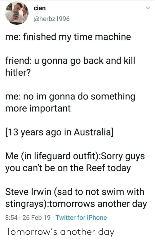 reef: cian  @herbz1996  me: finished my time machine  friend: u gonna go back and kill  hitler?  me: no im gonna do something  more important  13 years ago in Australia]  Me (in lifeguard outfit):Sorry guys  you can't be on the Reef today  Steve Irwin (sad to not swim with  stingrays):tomorrows another day  8:54 26 Feb 19 Twitter for iPhone Tomorrow's another day