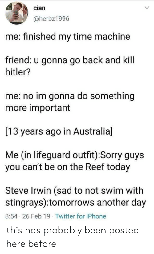 Iphone, Sorry, and Steve Irwin: cian  @herbz1996  me: finished my time machine  friend: u gonna go back and kill  hitler?  me: no im gonna do something  more important  [13 years ago in Australia]  Me (in lifeguard outfit):Sorry guys  you can't be on the Reef today  Steve Irwin (sad to not swim with  stingrays):tomorrows another day  8:54 26 Feb 19 Twitter for iPhone this has probably been posted here before