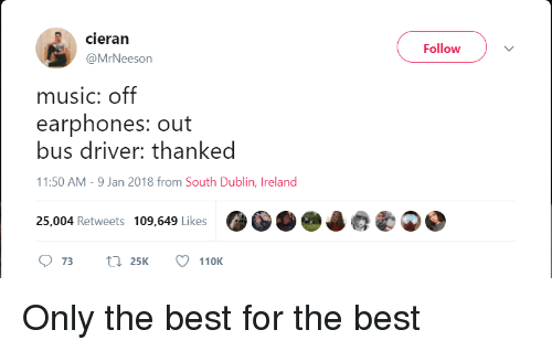 dublin: cieran  @MrNeeson  Follow  music: off  earphones: out  bus driver: thanked  1:50 AM-9 Jan 2018 from South Dublin, Ireland  25,004 Retweets 109,649 LikesOO  973 tn 25 110K <p>Only the best for the best</p>