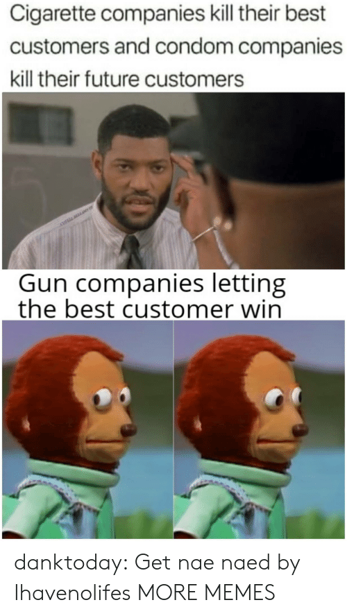 Condom: Cigarette companies kill their best  customers and condom companies  kill their future customers  COVELL DLLAME  Gun companies letting  the best customer win danktoday: Get nae naed by Ihavenolifes  MORE MEMES