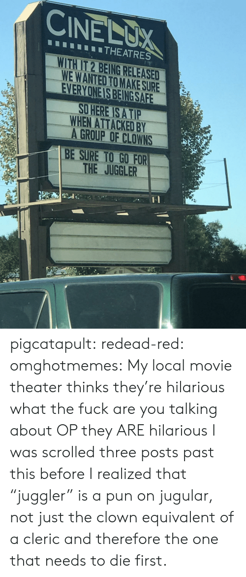 """Movie Theater: CINELUX  THEATRES  WITH IT 2 BEING RELEASED  WE WANTED TO MAKE SURE  EVERYONE IS BEING SAFE  O HERE IS A TIP  WHEN ATTACKED BY  A GROUP OF CLOWNS  BE SURE TO GO FOR  THE JUGGLER pigcatapult:  redead-red:  omghotmemes: My local movie theater thinks they're hilarious what the fuck are you talking about OP they ARE hilarious  I was scrolled three posts past this before I realized that """"juggler"""" is a pun on jugular, not just the clown equivalent of a cleric and therefore the one that needs to die first."""