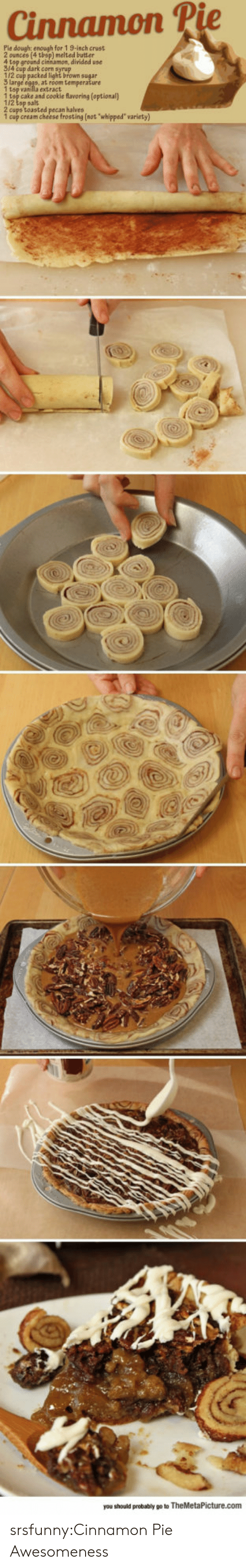 """Awesomeness: Cinnamon P  Pie dough: enough for 1 9-inch crust  ) melted butter  4 top ground cinsamon, divided use  314 cup dark corn syrup  112 cup packed light brown sugar  1 tsp vanilla extract  1 tsp cake and cookie flavoring (optional)  1/2 tsp salt  2 cups toasted pecan halves  1 cup cream cheese frosting (not whipped"""" variety)  you should probably go to TheMetaPicture.com srsfunny:Cinnamon Pie Awesomeness"""