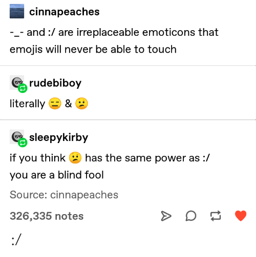 Tumblr, Emojis, and Power: cinnapeaches  -_- and:/ are irreplaceable emoticons that  emojis will never be able to touch  rudebiboy  literally 3 & C:  sleepykirby  if you think  has the same power as:/  you are a blind fool  Source: cinnapeaches  326,335 notes :/