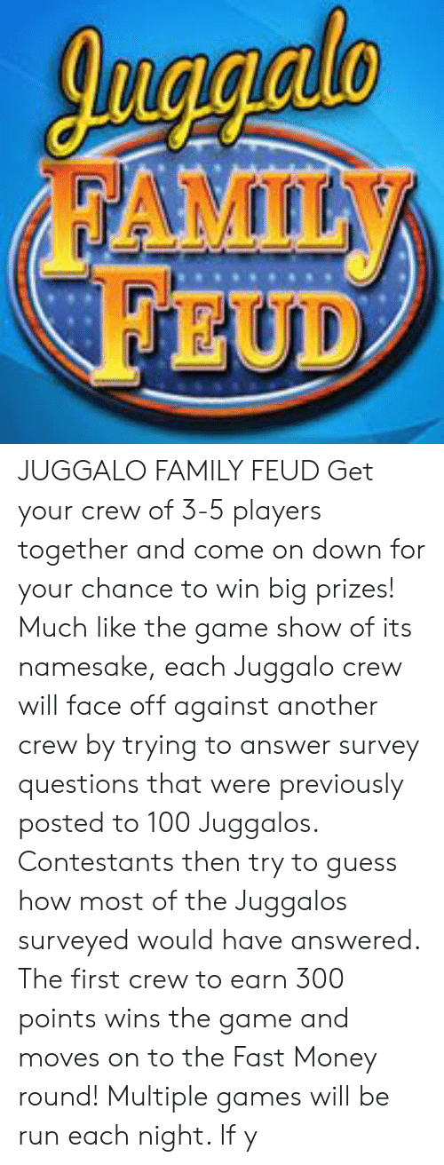 Family, Family Feud, and Money: cioiaul  FAMILY  FEUD JUGGALO FAMILY FEUD Get your crew of 3-5 players together and come on down for your chance to win big prizes! Much like the game show of its namesake, each Juggalo crew will face off against another crew by trying to answer survey questions that were previously posted to 100 Juggalos. Contestants then try to guess how most of the Juggalos surveyed would have answered. The first crew to earn 300 points wins the game and moves on to the Fast Money round! Multiple games will be run each night. If y