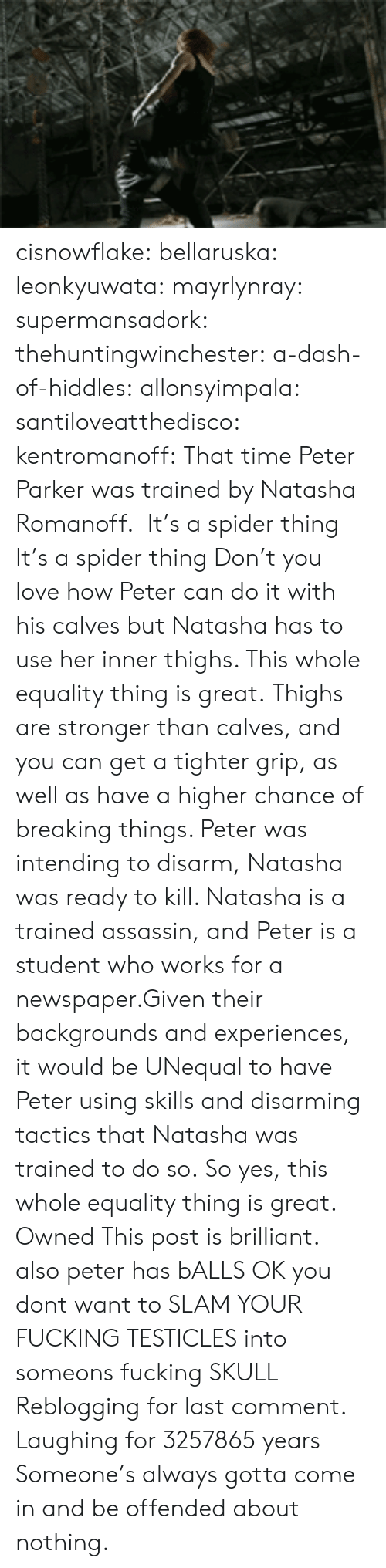 Fucking, Love, and Spider: cisnowflake:  bellaruska:  leonkyuwata:  mayrlynray:  supermansadork:  thehuntingwinchester:  a-dash-of-hiddles:  allonsyimpala:  santiloveatthedisco:  kentromanoff:  That time Peter Parker was trained by Natasha Romanoff.   It's a spider thing  It's a spider thing  Don't you love how Peter can do it with his calves but Natasha has to use her inner thighs. This whole equality thing is great.  Thighs are stronger than calves, and you can get a tighter grip, as well as have a higher chance of breaking things. Peter was intending to disarm, Natasha was ready to kill. Natasha is a trained assassin, and Peter is a student who works for a newspaper.Given their backgrounds and experiences, it would be UNequal to have Peter using skills and disarming tactics that Natasha was trained to do so. So yes, this whole equality thing is great.  Owned  This post is brilliant.  also peter has bALLS OK you dont want to SLAM YOUR FUCKING TESTICLES into someons fucking SKULL   Reblogging for last comment. Laughing for 3257865 years   Someone's always gotta come in and be offended about nothing.