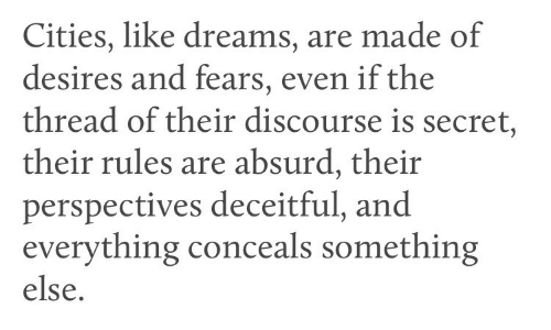 discourse: Cities, like dreams, are made of  desires and fears, even if the  thread of their discourse is secret,  their rules are absurd, their  perspectives deceitful, and  everything conceals something  else.