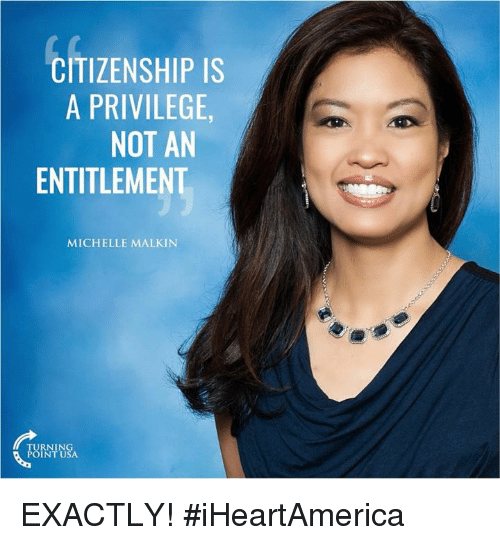 entitlement: CITIZENSHIP IS  A PRIVILEGE  NOT AN  ENTITLEMENT  MICHELLE MALKIN  TURNING  POINT USA EXACTLY! #iHeartAmerica