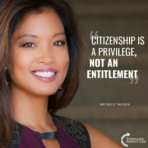 entitlement: CITIZENSHIP IS  A PRIVILEGE  NOT AN  ENTITLEMENT  MICHELLE MALKIN  TURNING  POINT USA