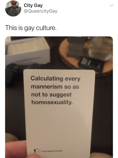 Cards Against Humanity, Homosexuality, and Humanity: City Gay  @QueercityGay  This is gay culture.  Calculating every  mannerism so as  not to suggest  homosexuality.  4 /Cards Against Humanity