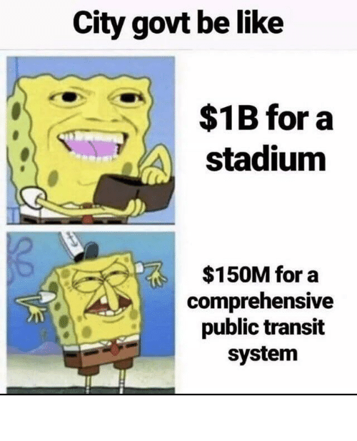 city: City govt be like  $1B for a  stadium  $150M for a  comprehensive  public transit  system City Government