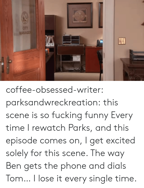 every-single-time: CITY  MANAGE coffee-obsessed-writer: parksandwreckreation: this scene is so fucking funny Every time I rewatch Parks, and this episode comes on, I get excited solely for this scene. The way Ben gets the phone and dials Tom… I lose it every single time.