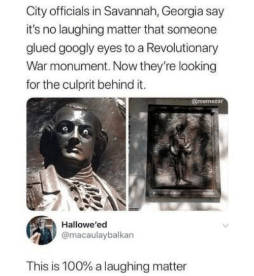 Looking For The: City officials in Savannah, Georgia say  it's no laughing matter that someone  glued googly eyes to a Revolutionary  War monument. Now they're looking  for the culprit behind it.  @memezar  Hallowe'ed  @macaulaybalkan  This is 100% a laughing matter
