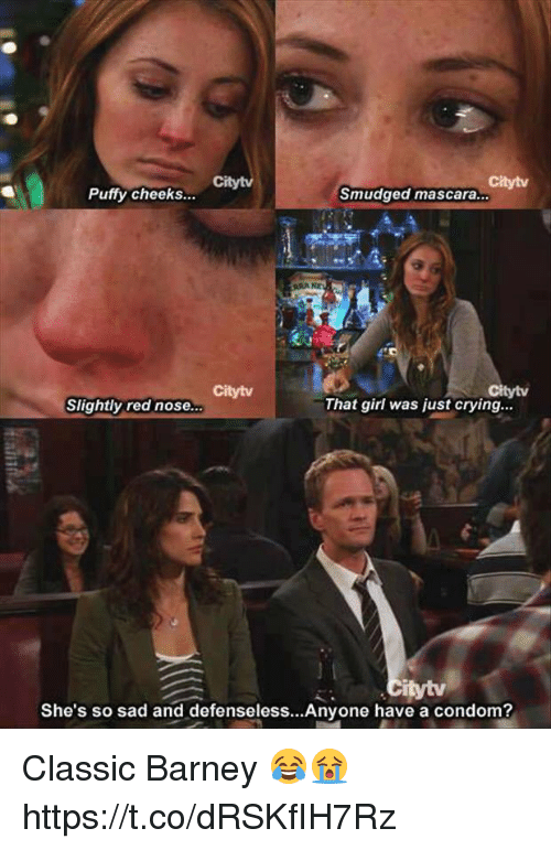 Barney, Condom, and Crying: Citytv  Citytv  Puffy cheeks...  Smudged mascara.  Citytv  tytv  Slightly red nose...  That girl was just crying...  She's so sad and defenseless...Anyone have a condom? Classic Barney 😂😭 https://t.co/dRSKfIH7Rz