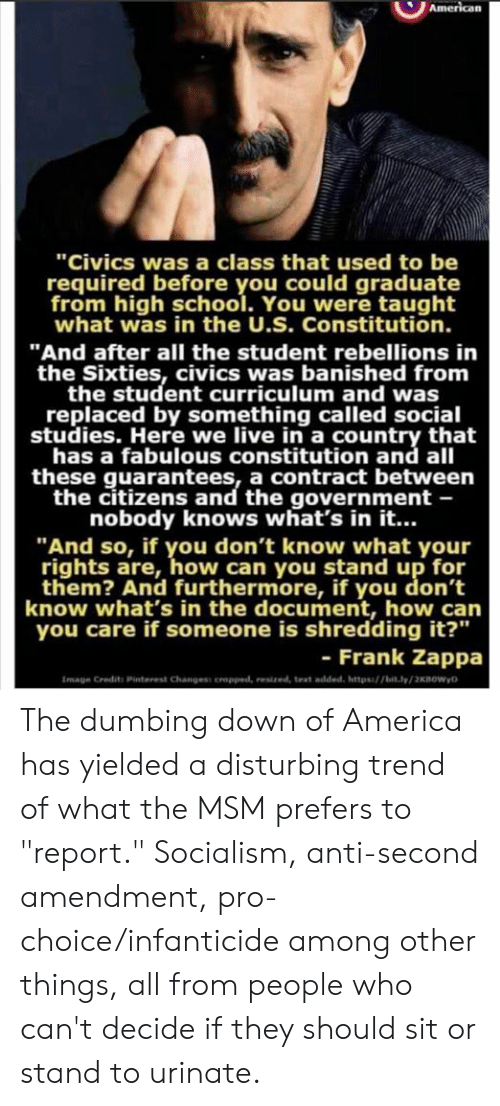 "America, Memes, and School: ""Civics was a class that used to be  required before you could graduate  from high school. You were taught  what was in the U.S. Constitution.  ""And after all the student rebellions in  the Sixties, civics was banished from  the student curriculum and was  replaced by something called social  studies. Here we live in a country that  has a fabulous constitution and all  these guarantees, a contract between  the citizens and the government -  nobody knows what's in it...  ""And so, if you don't know what your  rights are, how can you stand up for  them? And furthermore, if you don't  know what's in the document, how can  you care if someone is shredding it?""  - Frank Zappa  Image Credits Pinterest Changess oropped, resized, text added, https/bit.ly/2KBOWyD The dumbing down of America has yielded a disturbing trend of what the MSM prefers to ""report."" Socialism, anti-second amendment, pro-choice/infanticide among other things, all from people who can't decide if they should sit or stand to urinate."