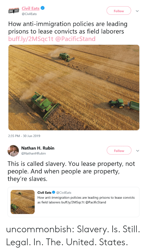 Immigration: Civil Eats  CIVIL EATS  Follow  @CivilEats  How anti-immigration policies are leading  prisons to lease convicts as field laborers  buff.ly/2MSqc1t @PacificStand  2:35 PM 30 Jun 2019   Nathan H. Rubin  Follow  @NathanHRubin  This is called slavery. You lease property, not  people. And when people are property,  they're slaves.  Civil Eats  @CivilEats  How anti-immigration policies  leading prisons to lease convicts  are  as field laborers buff.ly/2MSqc1t @PacificStand uncommonbish: Slavery. Is. Still. Legal. In. The. United. States.
