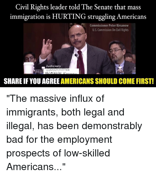 "Bad, Memes, and Immigration: Civil Rights leader told The Senate that mass  immigration is HURTING struggling Americans  Commissioner Peter Kirsanow  U.S. Commission On Civil Rights  Judiciary  SHARE IFYOU AGREE AMERICANS SHOULD COME FIRST! ""The massive influx of immigrants, both legal and illegal, has been demonstrably bad for the employment prospects of low-skilled Americans..."""