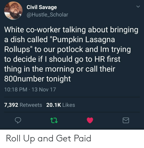 """I Should Go: Civil Savage  @Hustle_Scholar  White co-worker talking about bringing  a dish called """"Pumpkin Lasagna  Rollups"""" to our potlock and Im trying  to decide if I should go to HR first  thing in the morning or call their  800number tonight  10:18 PM 13 Nov 17  7,392 Retweets 20.1K Likes Roll Up and Get Paid"""