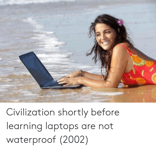 laptops: Civilization shortly before learning laptops are not waterproof (2002)