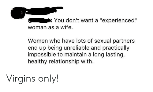 "Women, Wife, and Neckbeard Things: Cix You don't want a ""experienced""  woman as a wife  Women who have lots of sexual partners  end up being unreliable and practically  impossible to maintain a long lasting,  healthy relationship with. Virgins only!"