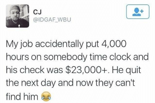Find Him: CJ  @IDGAF_WBU  My job accidentally put 4,000  hours on somebody time clock and  his check was $23,000+. He quit  the next day and now they can't  find him