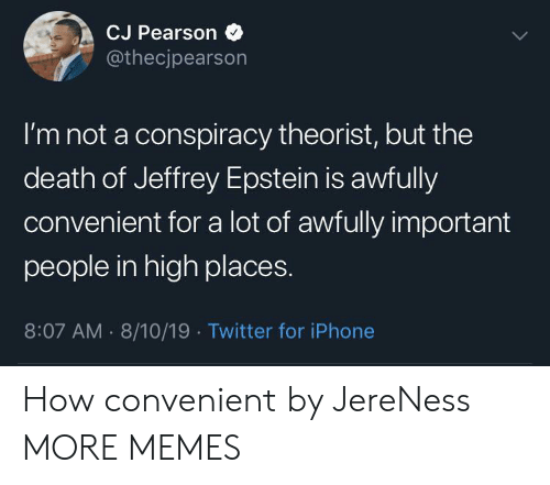Dank, Iphone, and Memes: CJ Pearson  @thecjpearson  I'm not a conspiracy theorist, but the  death of Jeffrey Epstein is awfully  convenient for a lot of awfully important  people in high places.  8:07 AM 8/10/19 Twitter for iPhone How convenient by JereNess MORE MEMES