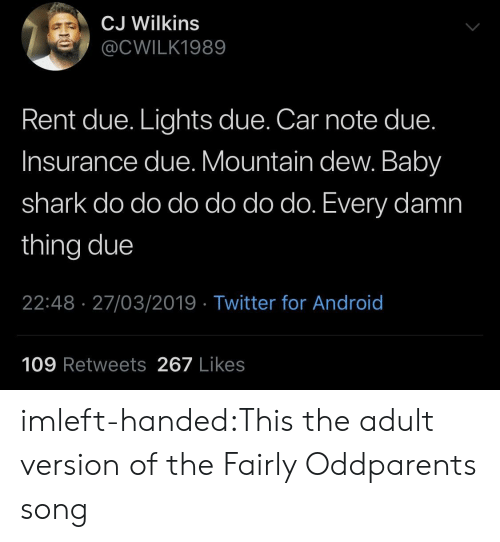 Android, The Fairly OddParents, and Tumblr: CJ Wilkins  @CWILK1989  Rent due. Lights due. Car note due.  Insurance due. Mountain dew. Baby  shark do do do do do do. Every damn  thing due  22:48 27/03/2019 Twitter for Android  109 Retweets267 Likes imleft-handed:This the adult version of the Fairly Oddparents song