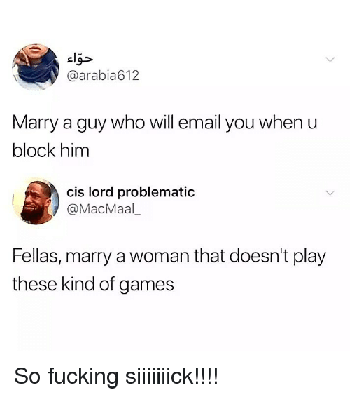 Fucking, Memes, and Email: cl  @arabia612  Marry a guy who will email you when u  block him  cis lord problematic  @MacMaal_  Fellas, marry a woman that doesn't play  these kind of games So fucking siiiiiiick!!!!
