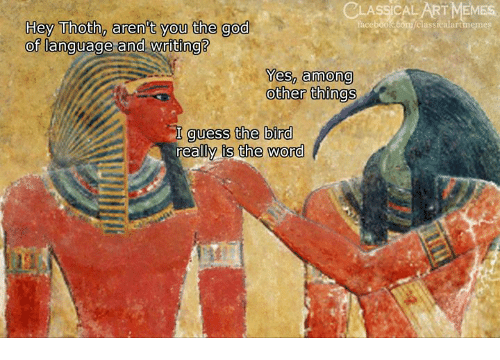 is-the-word: CL  ASSICALART MEMES  Thceboolcoonyclassiealartmemes  Hey Thoth, aren't you the god  OT language-and-Wr lting  0  0  Yes, among  other things  I quess the bird  really is the word