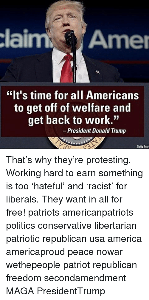 "America, Donald Trump, and Memes: claim Amer  ""It's time for all Americans  to get off of welfare and  get back to work.""  President Donald Trump  Getty Imag That's why they're protesting. Working hard to earn something is too 'hateful' and 'racist' for liberals. They want in all for free! patriots americanpatriots politics conservative libertarian patriotic republican usa america americaproud peace nowar wethepeople patriot republican freedom secondamendment MAGA PresidentTrump"