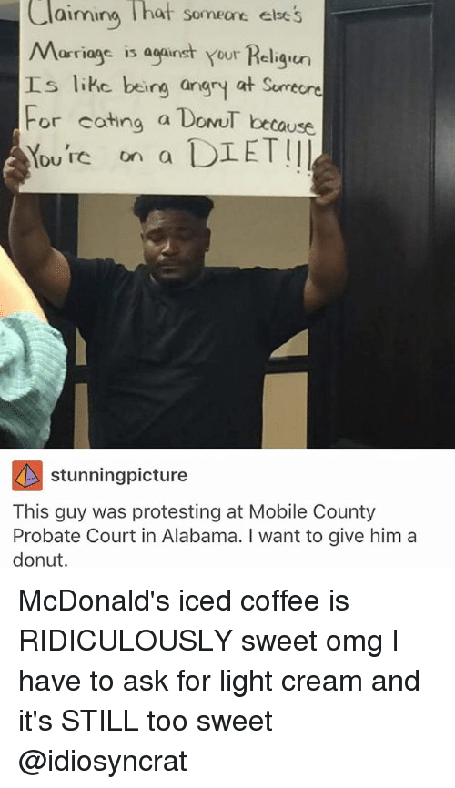 Donutting: Claiming hat someare ese's  Marriags is aganst your Religu  aimina hat someane else  工s like being angry at Surrecre  tause  F  or cating a DonuT be  Yourc on a DIETII  Du TC on a  stunningpicture  This guy was protesting at Mobile County  Probate Court in Alabama. I want to give him a  donut. McDonald's iced coffee is RIDICULOUSLY sweet omg I have to ask for light cream and it's STILL too sweet @idiosyncrat