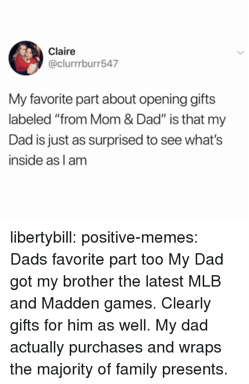 """Dad, Family, and Memes: Claire  @clurrrburr547  My favorite part about opening gifts  labeled """"from Mom & Dad"""" is that my  Dad is just as surprised to see what's  inside as l am libertybill:  positive-memes:  Dads favorite part too  My Dad got my brother the latest MLB and Madden games. Clearly gifts for him as well.  My dad actually purchases and wraps the majority of family presents."""