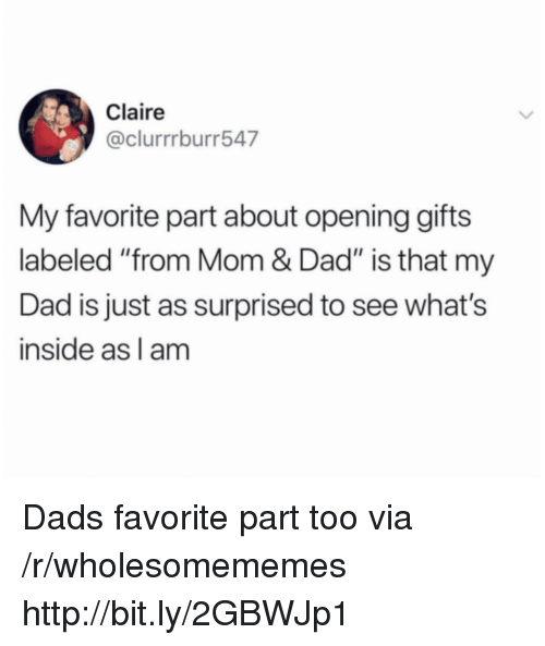 """Dad, Http, and Mom: Claire  @clurrrburr547  My favorite part about opening gifts  labeled """"from Mom & Dad"""" is that my  Dad is just as surprised to see what's  inside as l am Dads favorite part too via /r/wholesomememes http://bit.ly/2GBWJp1"""