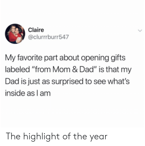 "Dad, Mom, and Inside: Claire  @clurrrburr547  My favorite part about opening gifts  labeled ""from Mom & Dad"" is that my  Dad is just as surprised to see what's  inside as l am The highlight of the year"